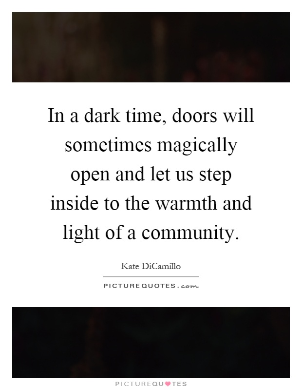 In a dark time, doors will sometimes magically open and let us step inside to the warmth and light of a community Picture Quote #1