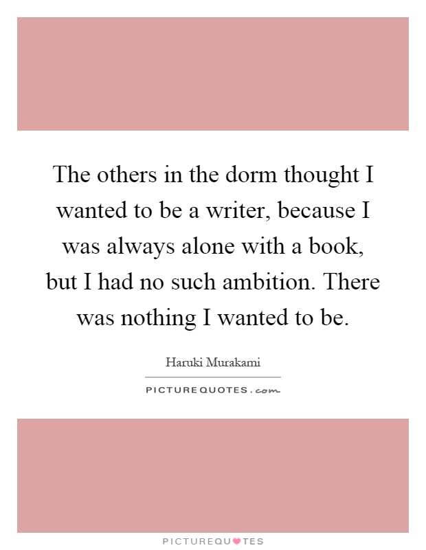 The others in the dorm thought I wanted to be a writer, because I was always alone with a book, but I had no such ambition. There was nothing I wanted to be Picture Quote #1
