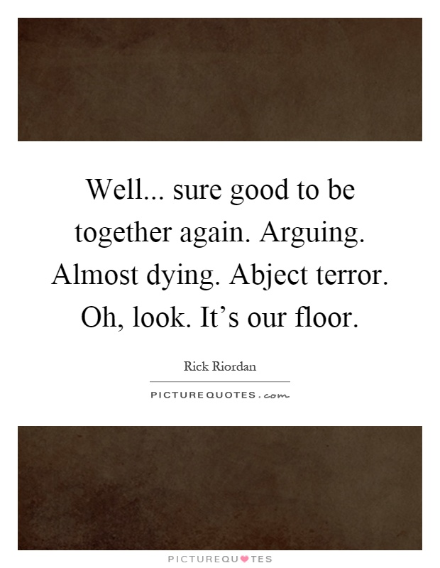 Well... sure good to be together again. Arguing. Almost dying. Abject terror. Oh, look. It's our floor Picture Quote #1