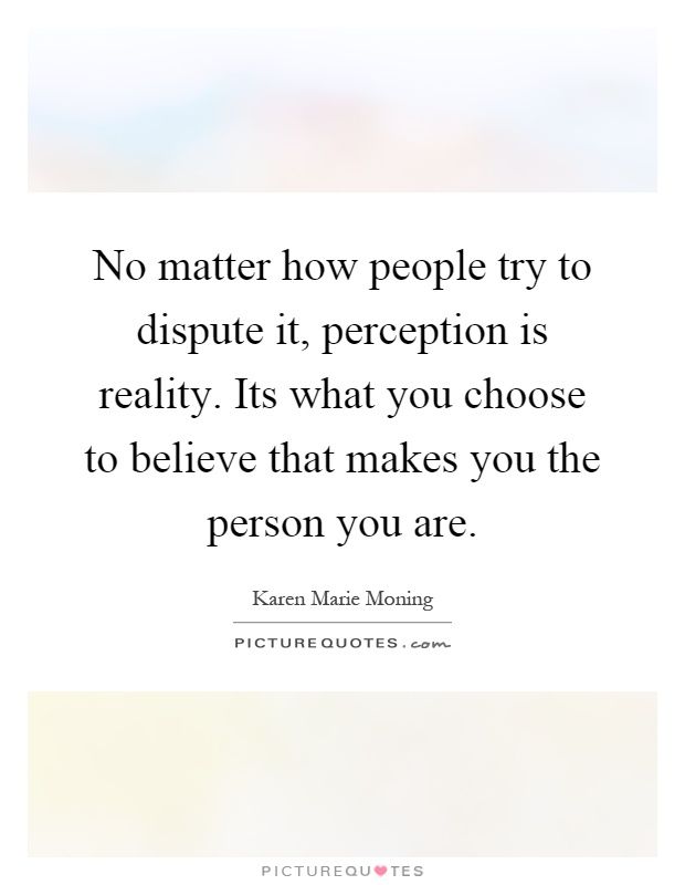 No matter how people try to dispute it, perception is reality. Its what you choose to believe that makes you the person you are Picture Quote #1