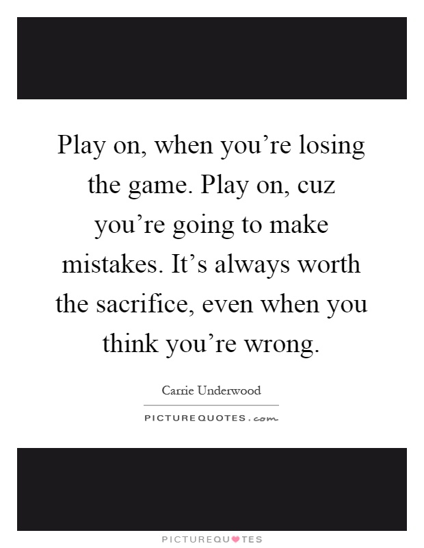 Play on, when you're losing the game. Play on, cuz you're going to make mistakes. It's always worth the sacrifice, even when you think you're wrong Picture Quote #1