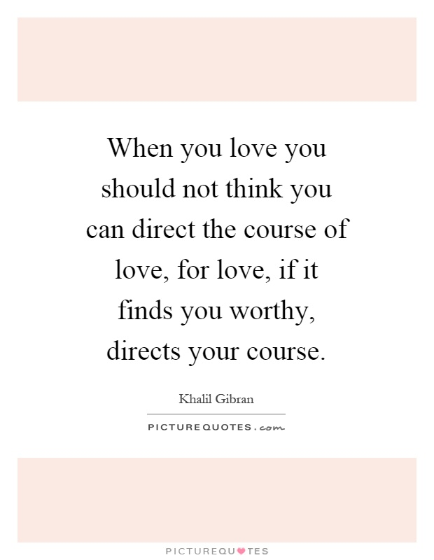 When you love you should not think you can direct the course of love, for love, if it finds you worthy, directs your course Picture Quote #1