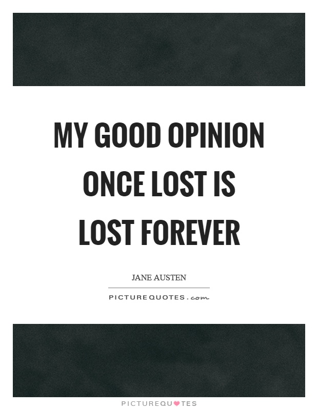 My good opinion once lost is lost forever Picture Quote #1