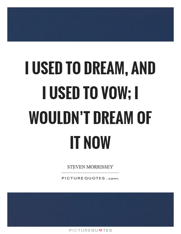 I used to dream, and I used to vow; I wouldn't dream of it now Picture Quote #1