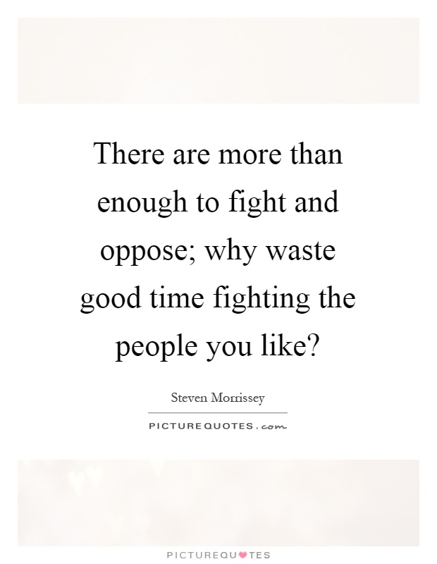 There are more than enough to fight and oppose; why waste good time fighting the people you like? Picture Quote #1