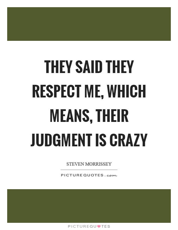 They said they respect me, which means, their judgment is crazy Picture Quote #1