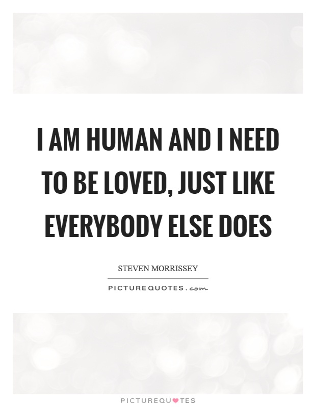 I am human and I need to be loved, just like everybody else does Picture Quote #1
