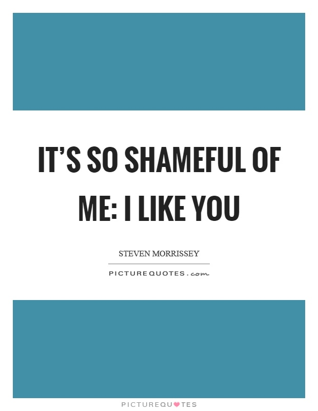 It's so shameful of me: I like you Picture Quote #1