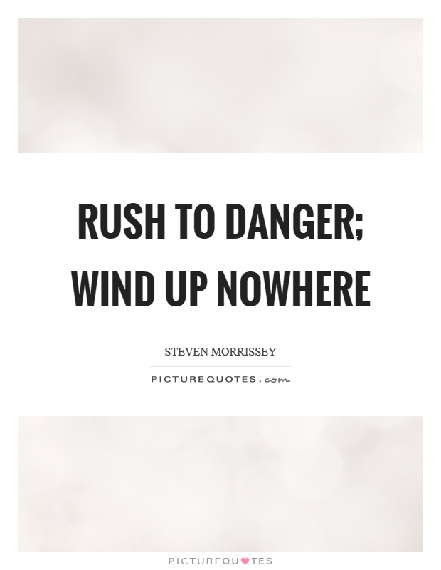 Rush to danger; wind up nowhere Picture Quote #1