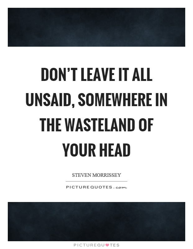 Don't leave it all unsaid, somewhere in the wasteland of your head Picture Quote #1