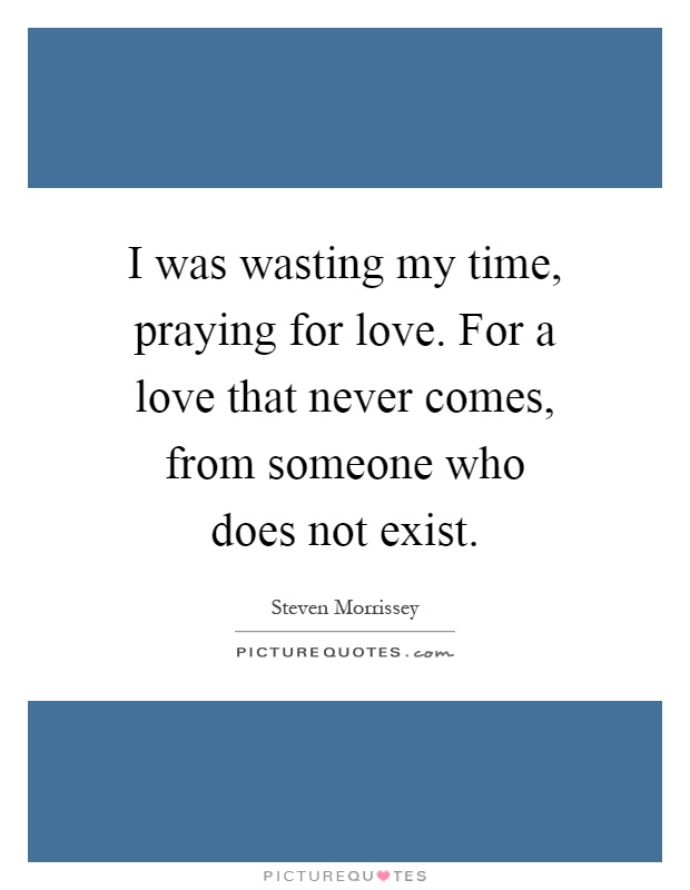 I was wasting my time, praying for love. For a love that never comes, from someone who does not exist Picture Quote #1