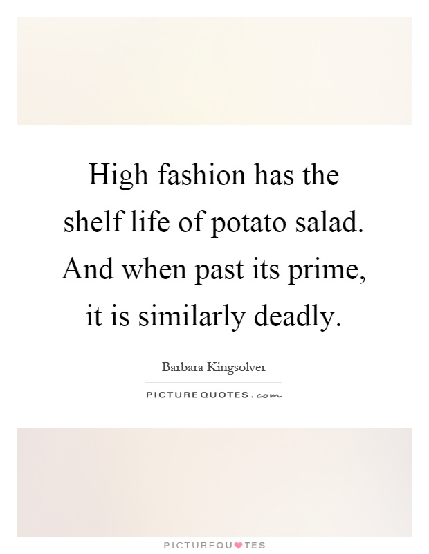High fashion has the shelf life of potato salad. And when past its prime, it is similarly deadly Picture Quote #1