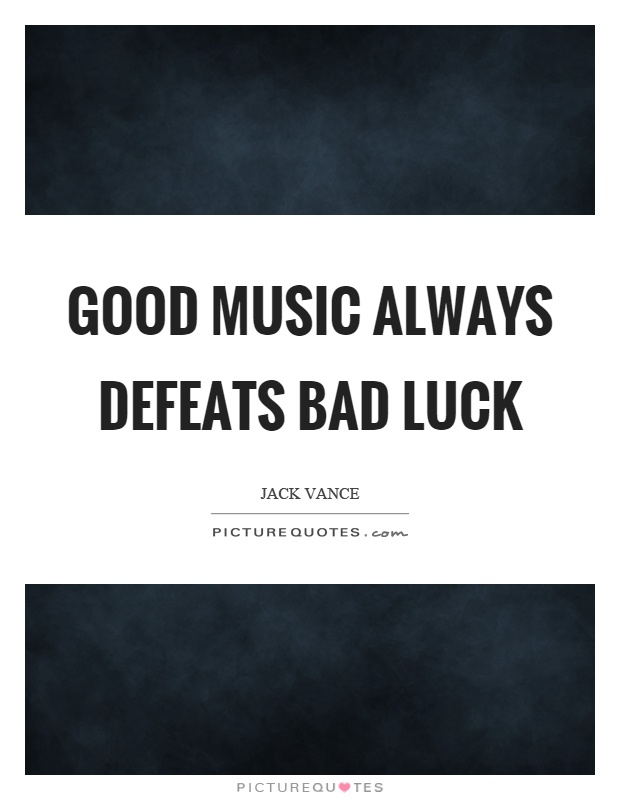 Good music always defeats bad luck Picture Quote #1