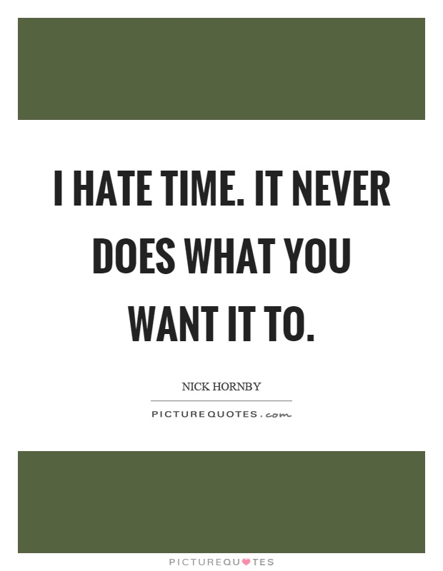 I hate time. It never does what you want it to Picture Quote #1