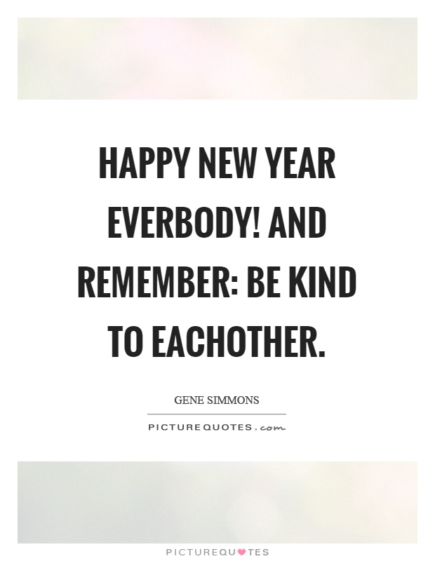 Happy new year everbody! And remember: be kind to eachother Picture Quote #1
