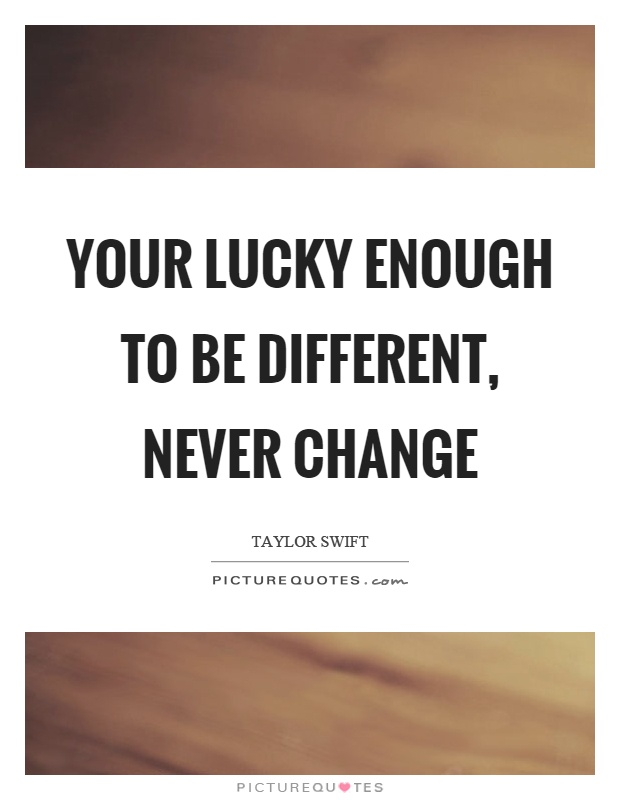 Your lucky enough to be different, never change Picture Quote #1