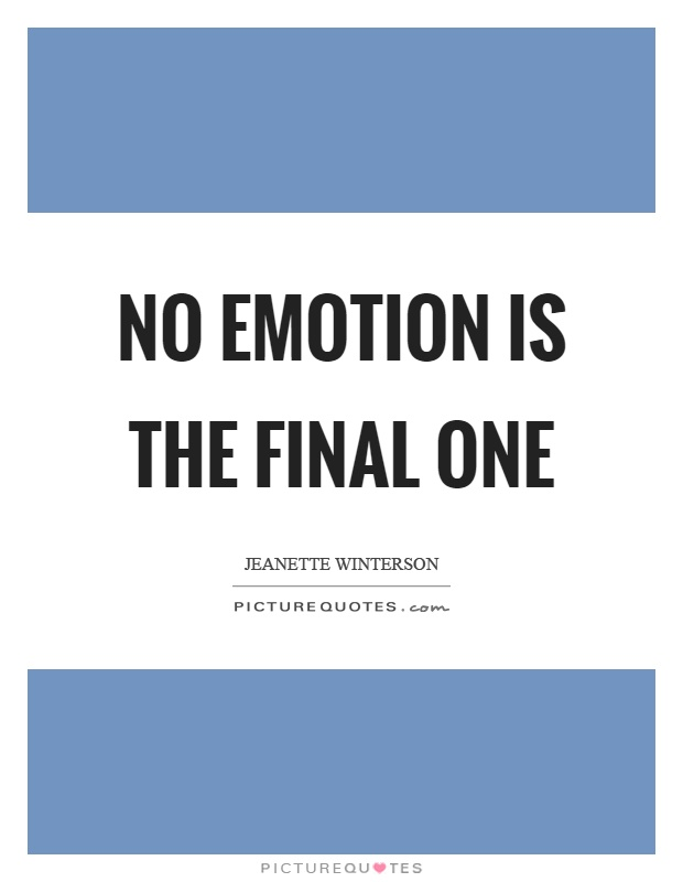 No emotion is the final one Picture Quote #1