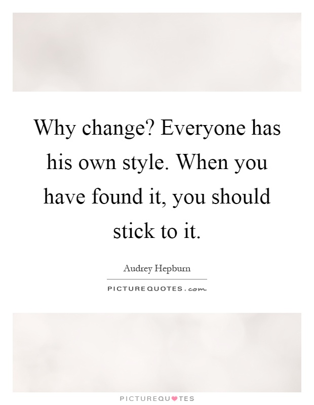 Why change? Everyone has his own style. When you have found it, you should stick to it Picture Quote #1
