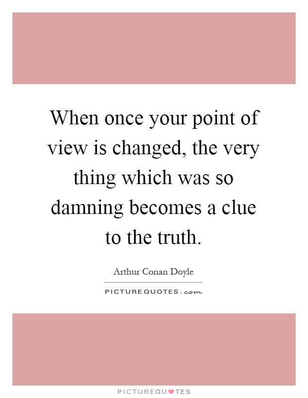 When once your point of view is changed, the very thing which was so damning becomes a clue to the truth Picture Quote #1