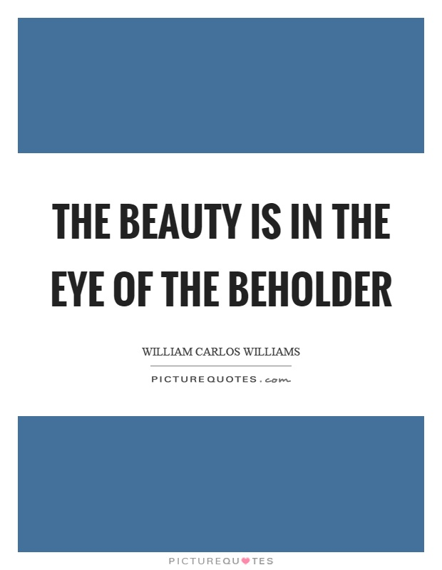 The beauty is in the eye of the beholder Picture Quote #1