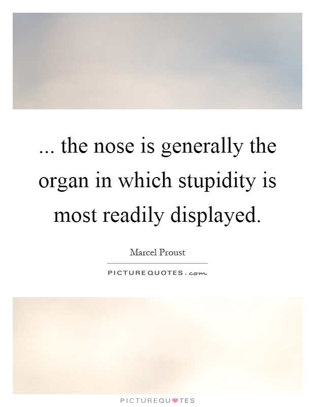 ... the nose is generally the organ in which stupidity is most readily displayed Picture Quote #1
