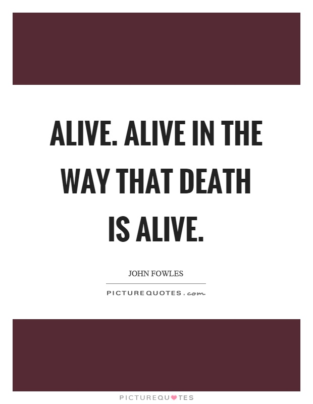 Alive. Alive in the way that death is alive Picture Quote #1