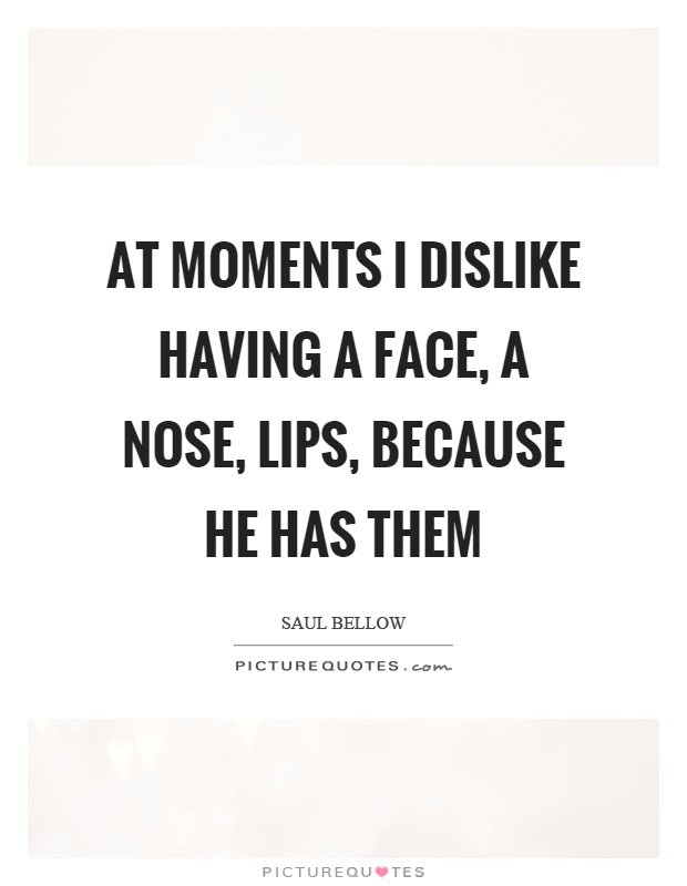 At moments I dislike having a face, a nose, lips, because he has them Picture Quote #1