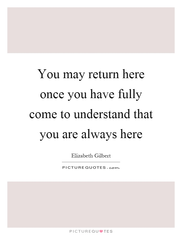You may return here once you have fully come to understand that you are always here Picture Quote #1