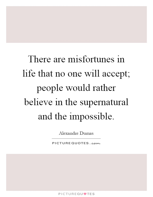 There are misfortunes in life that no one will accept; people would rather believe in the supernatural and the impossible Picture Quote #1