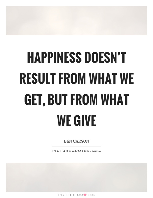 Happiness doesn't result from what we get, but from what we give Picture Quote #1