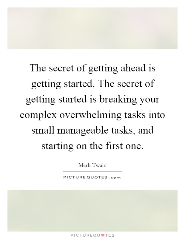 The secret of getting ahead is getting started. The secret of getting started is breaking your complex overwhelming tasks into small manageable tasks, and starting on the first one Picture Quote #1