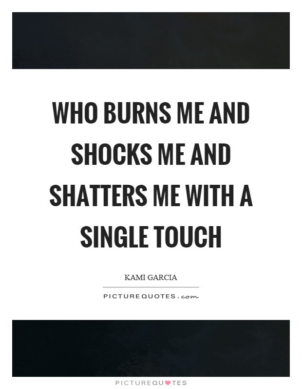 Who burns me and shocks me and shatters me with a single touch Picture Quote #1