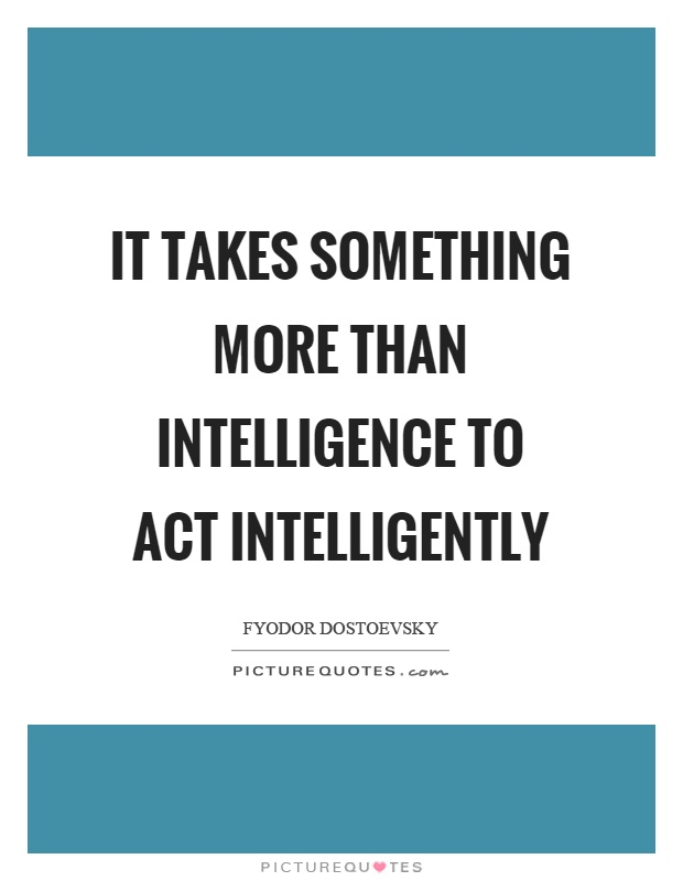 It takes something more than intelligence to act intelligently Picture Quote #1