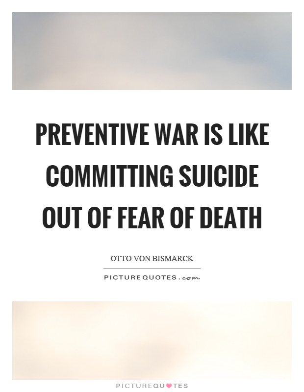 Preventive war is like committing suicide out of fear of death Picture Quote #1