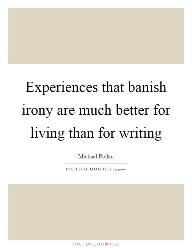 Experiences that banish irony are much better for living than for writing Picture Quote #1