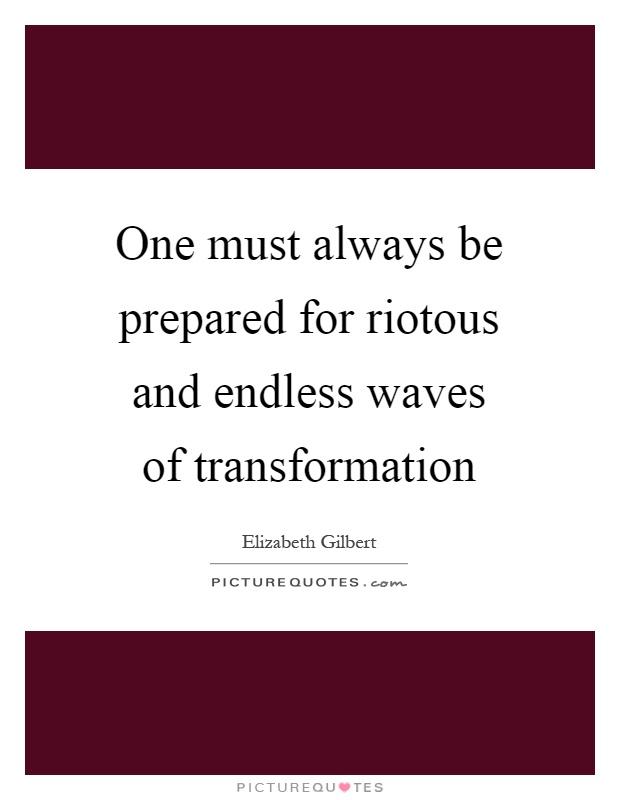 One must always be prepared for riotous and endless waves of transformation Picture Quote #1
