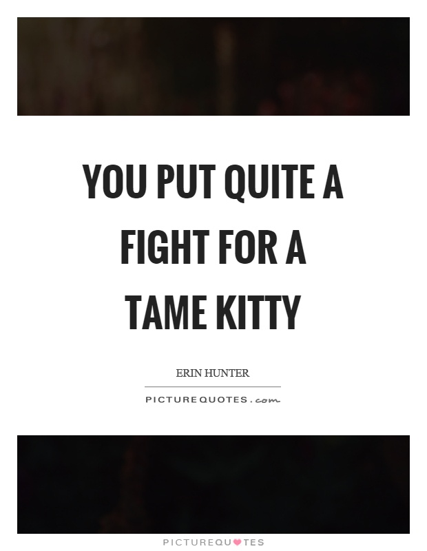 You put quite a fight for a tame kitty Picture Quote #1