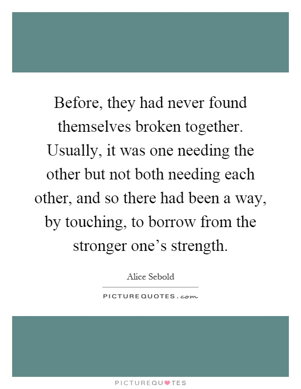 Before, they had never found themselves broken together. Usually, it was one needing the other but not both needing each other, and so there had been a way, by touching, to borrow from the stronger one's strength Picture Quote #1