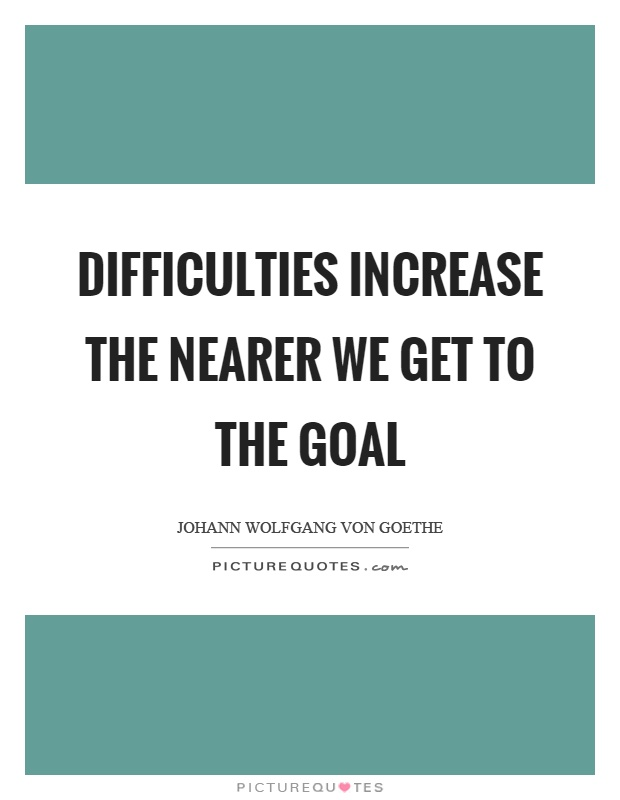 Difficulties increase the nearer we get to the goal Picture Quote #1