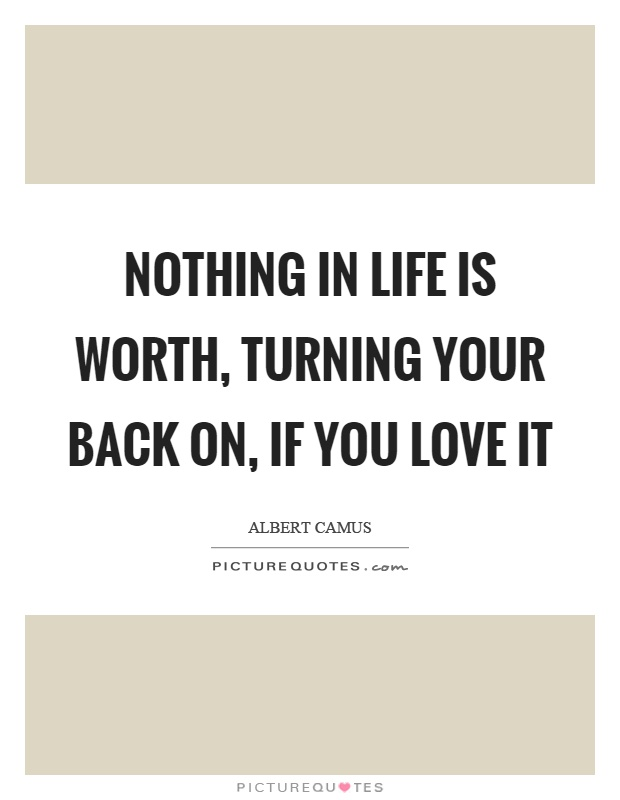 Nothing in life is worth, turning your back on, if you love it Picture Quote #1