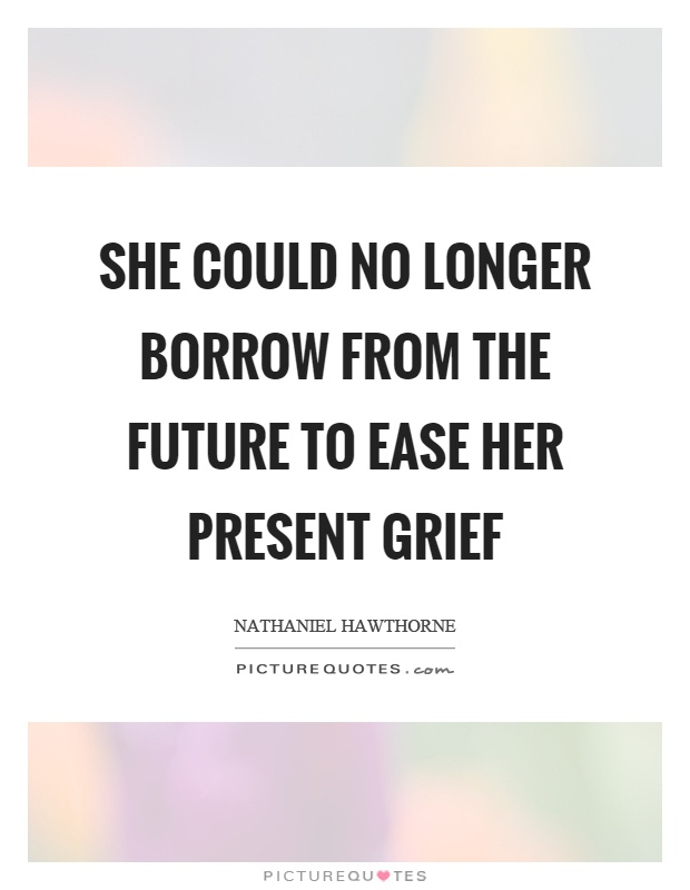 She could no longer borrow from the future to ease her present grief Picture Quote #1