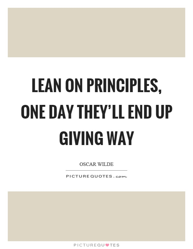 Lean on principles, one day they'll end up giving way Picture Quote #1