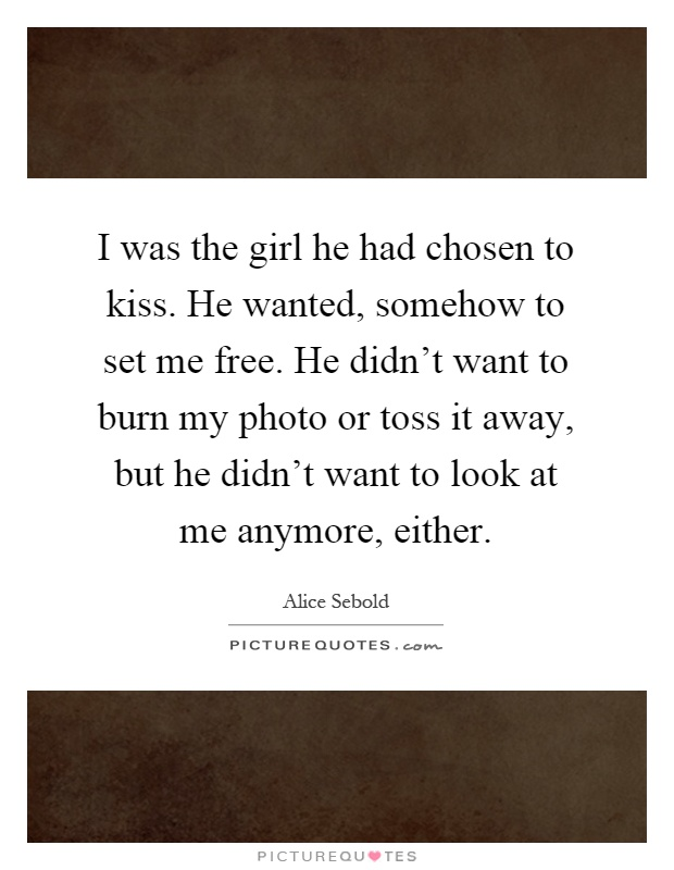 I was the girl he had chosen to kiss. He wanted, somehow to set me free. He didn't want to burn my photo or toss it away, but he didn't want to look at me anymore, either Picture Quote #1
