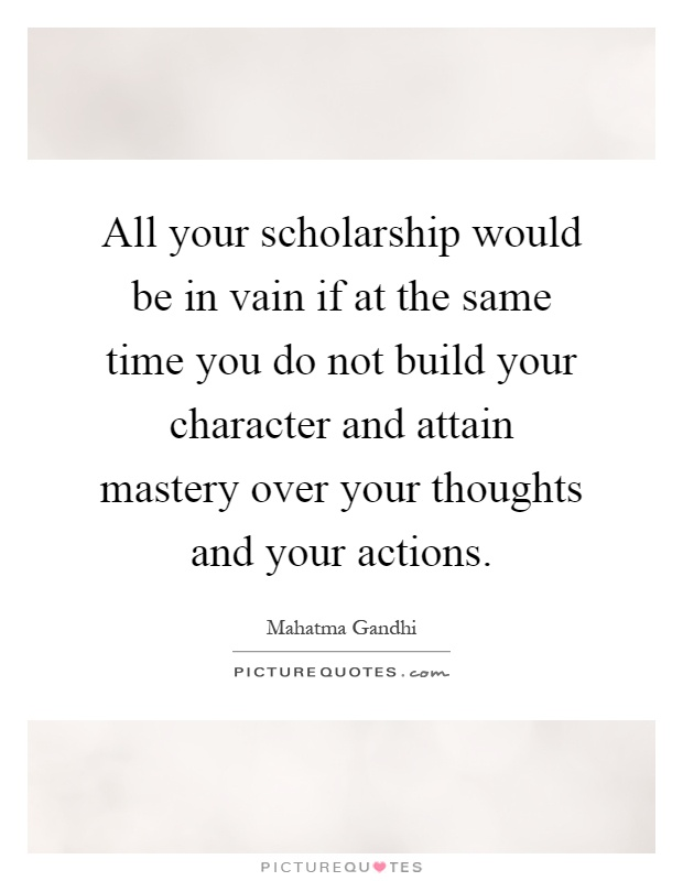 All your scholarship would be in vain if at the same time you do not build your character and attain mastery over your thoughts and your actions Picture Quote #1