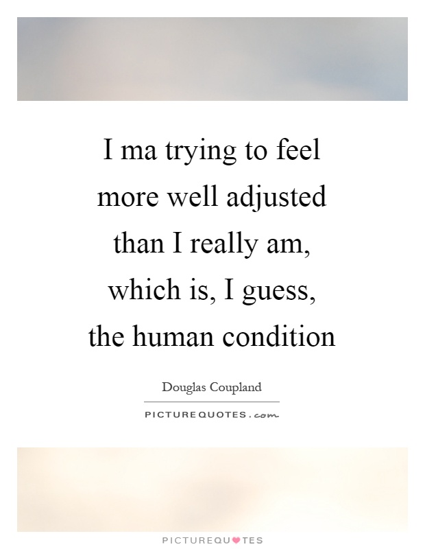 I ma trying to feel more well adjusted than I really am, which is, I guess, the human condition Picture Quote #1