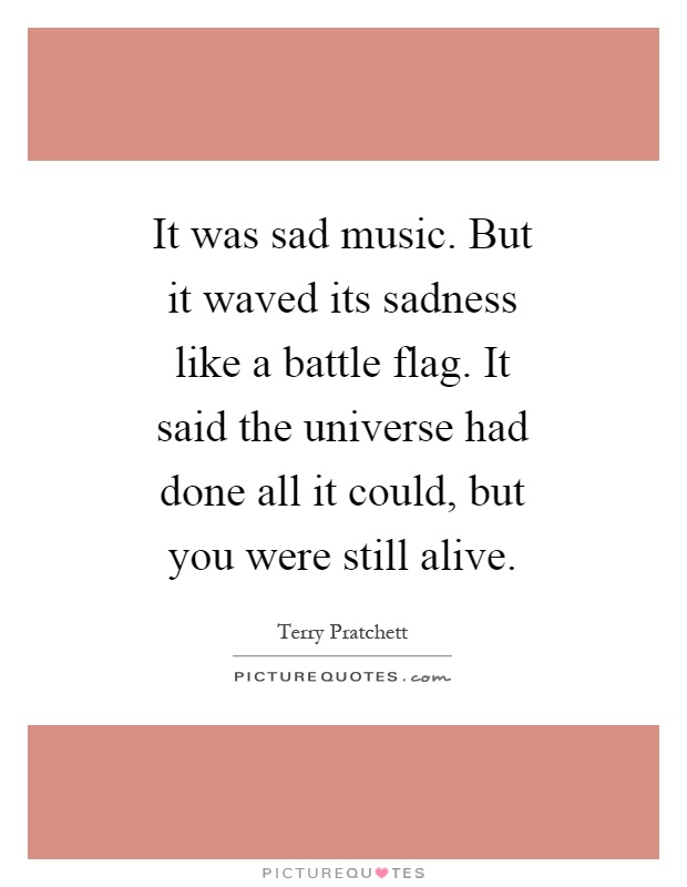 It was sad music. But it waved its sadness like a battle flag. It said the universe had done all it could, but you were still alive Picture Quote #1