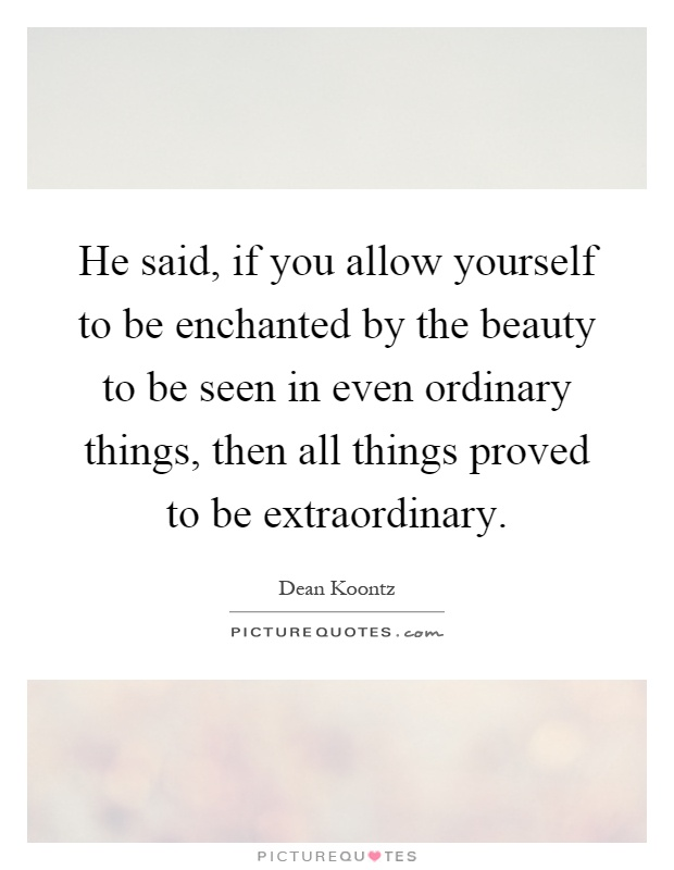 He said, if you allow yourself to be enchanted by the beauty to be seen in even ordinary things, then all things proved to be extraordinary Picture Quote #1