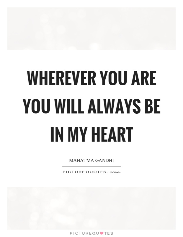 Wherever you are you will always be in my heart Picture Quote #1