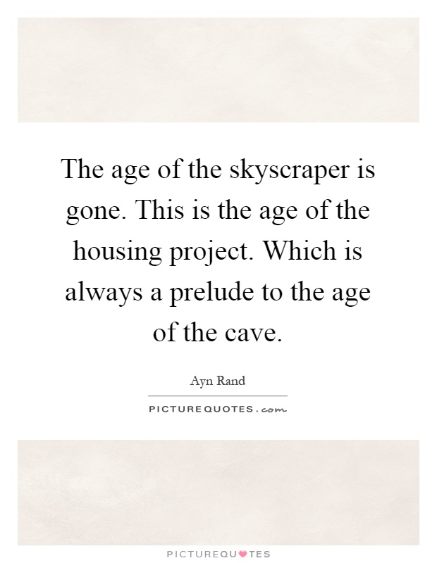 The age of the skyscraper is gone. This is the age of the housing project. Which is always a prelude to the age of the cave Picture Quote #1
