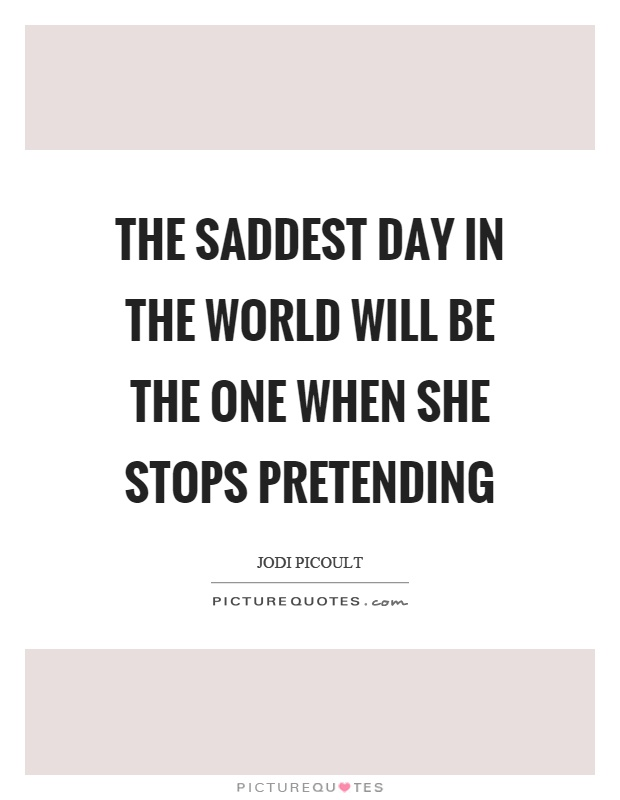 The saddest day in the world will be the one when she stops pretending Picture Quote #1